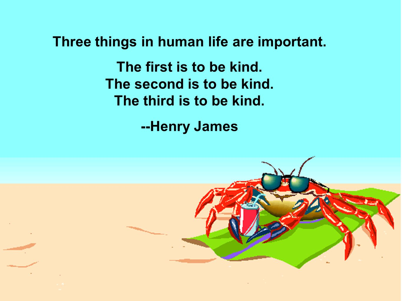 Three things in human life are important. The first is to be kind.