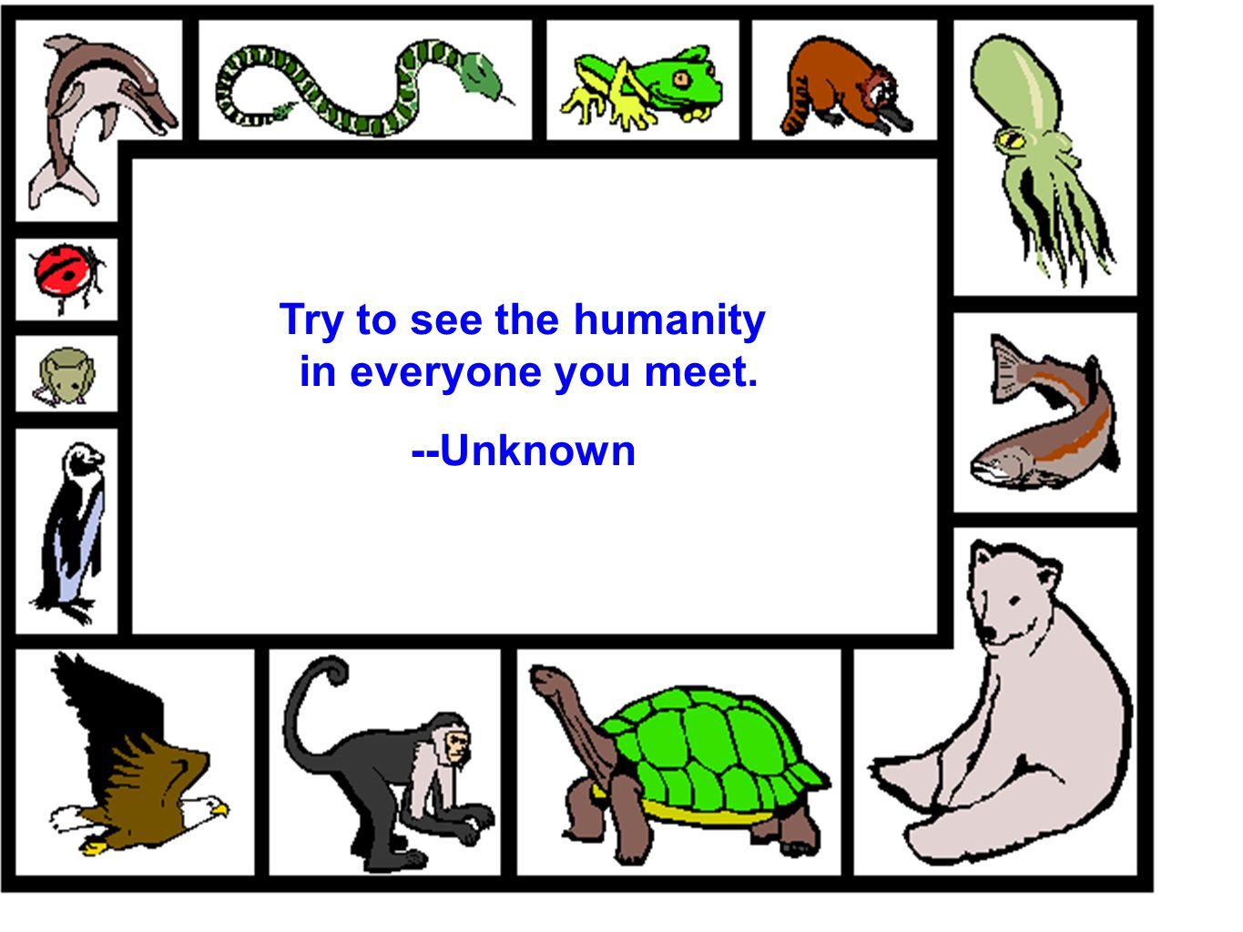 Try to see the humanity in everyone you meet. --Unknown