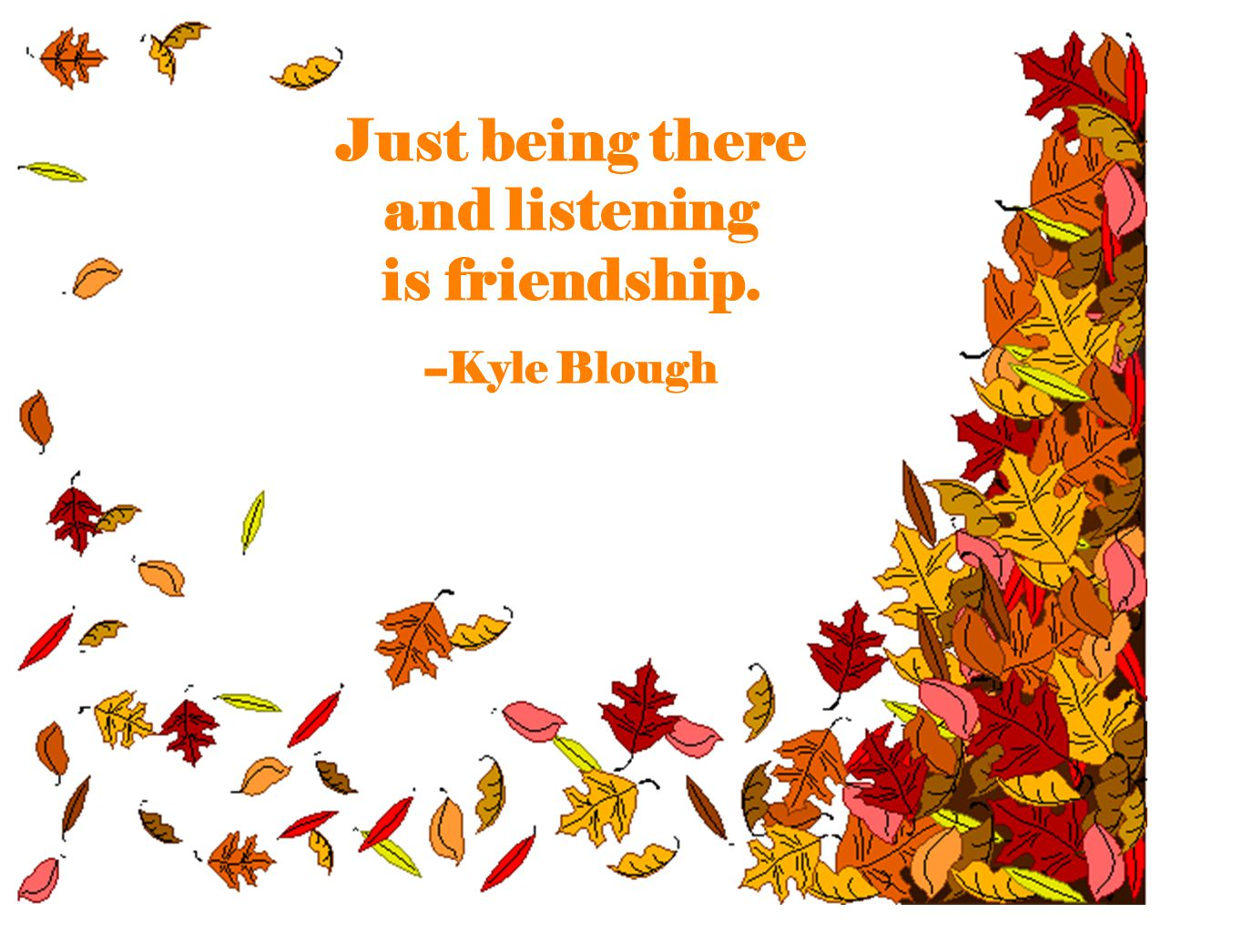 Just being there and listening is friendship. --Kyle Blough
