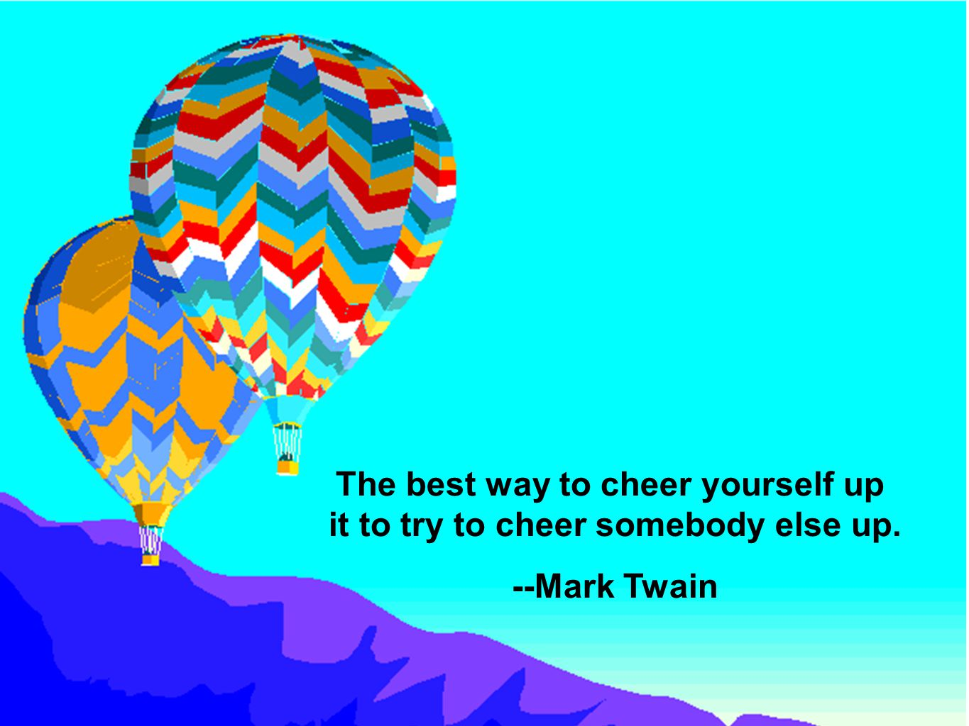 The best way to cheer yourself up it to try to cheer somebody else up. --Mark Twain