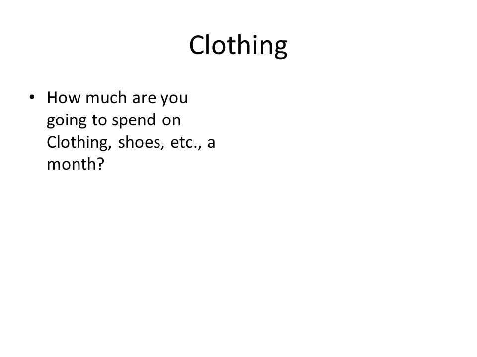 Clothing How much are you going to spend on Clothing, shoes, etc., a month
