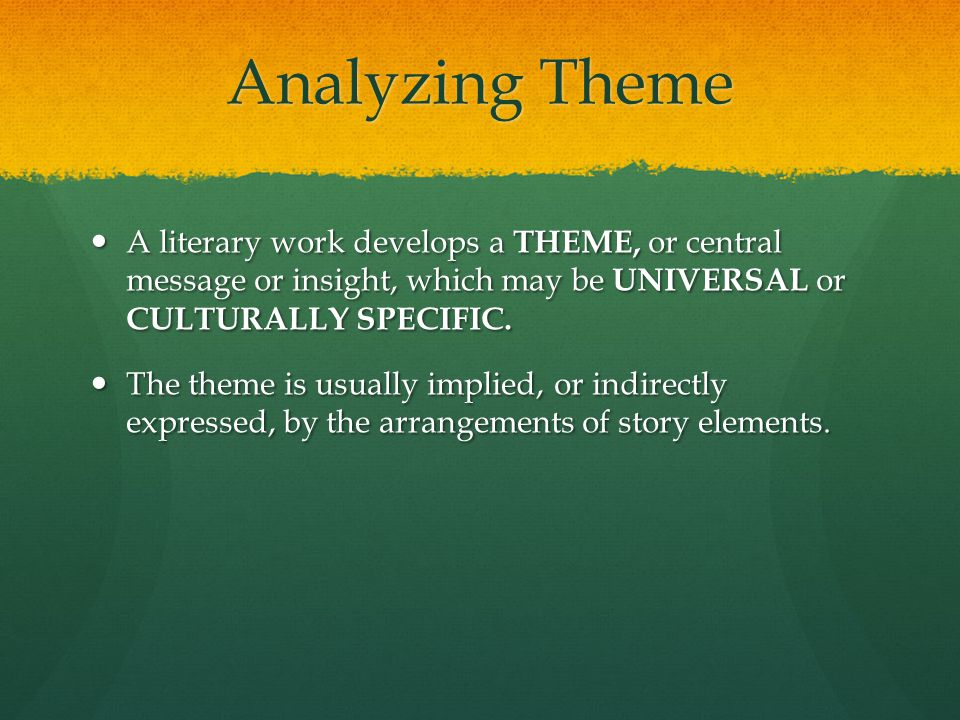 Analyzing Theme A literary work develops a THEME, or central message or insight, which may be UNIVERSAL or CULTURALLY SPECIFIC. A literary work develo