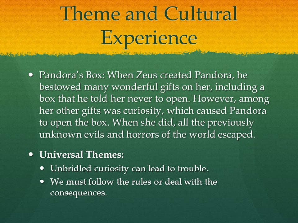 Theme and Cultural Experience Pandora's Box: When Zeus created Pandora, he bestowed many wonderful gifts on her, including a box that he told her neve