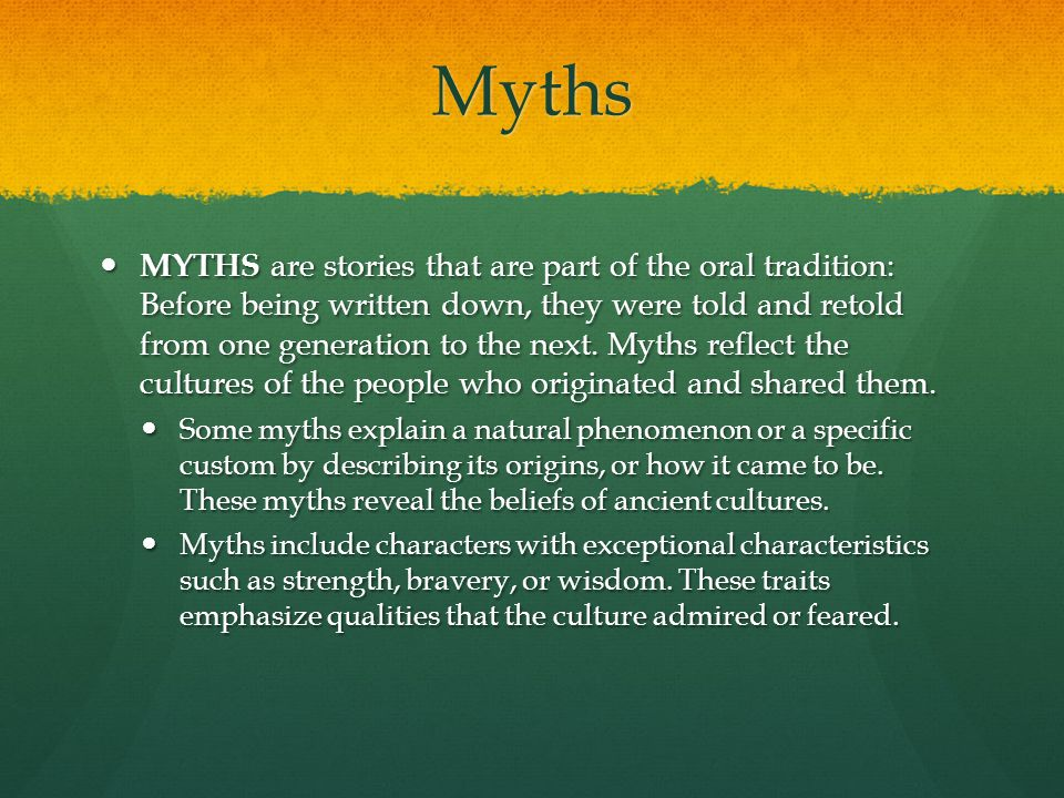 Myths MYTHS are stories that are part of the oral tradition: Before being written down, they were told and retold from one generation to the next. Myt