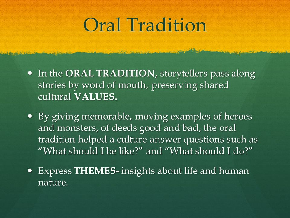 Oral Tradition In the ORAL TRADITION, storytellers pass along stories by word of mouth, preserving shared cultural VALUES. In the ORAL TRADITION, stor