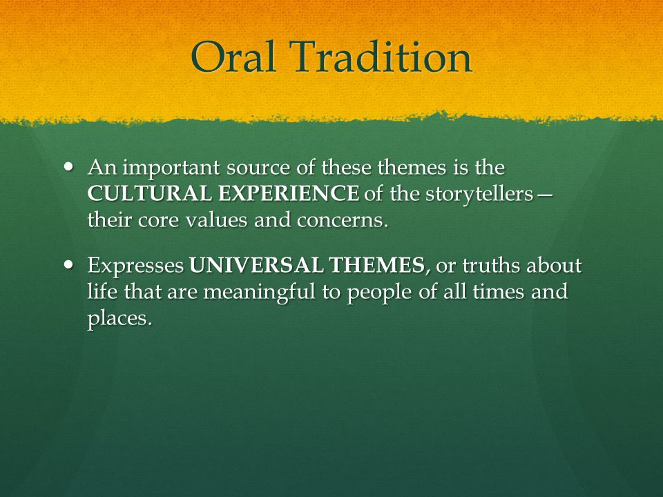 Oral Tradition An important source of these themes is the CULTURAL EXPERIENCE of the storytellers— their core values and concerns. An important source