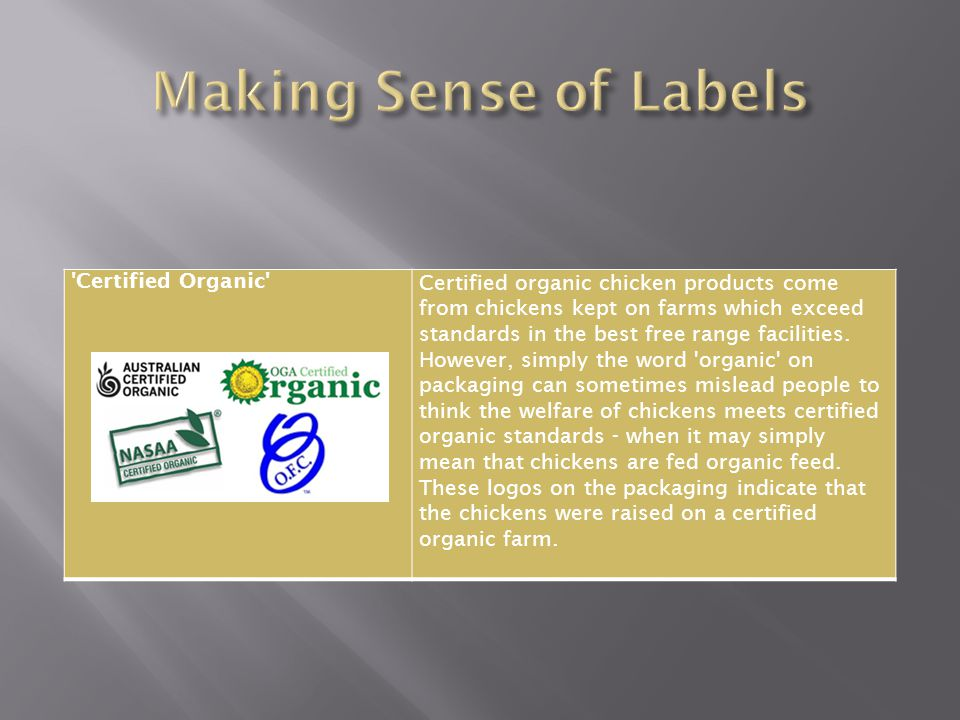 Certified Organic Certified organic chicken products come from chickens kept on farms which exceed standards in the best free range facilities.