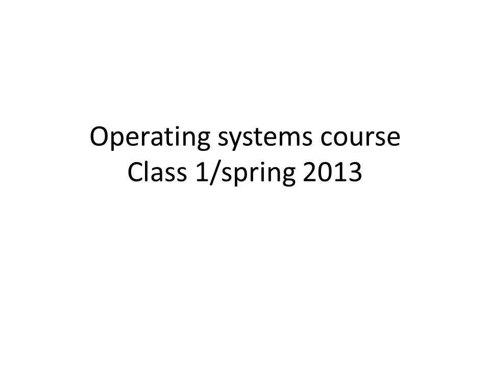 Operating systems course Class 1/spring 2013