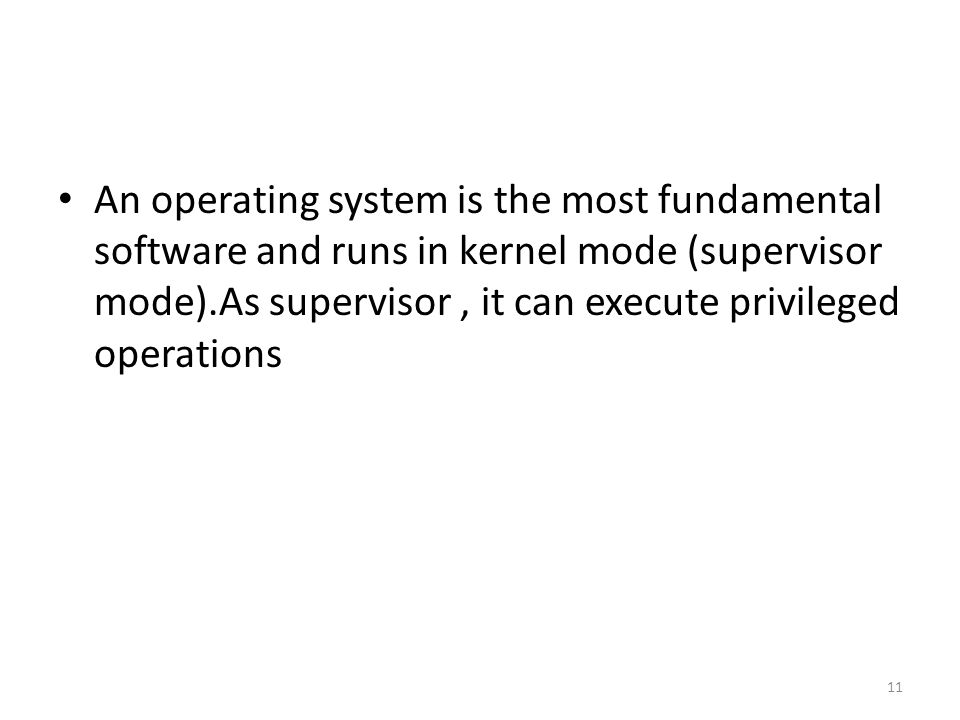 An operating system is the most fundamental software and runs in kernel mode (supervisor mode).As supervisor, it can execute privileged operations 11