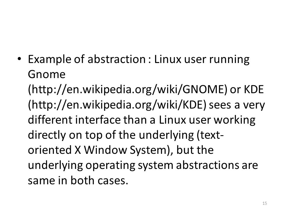 Example of abstraction : Linux user running Gnome (http://en.wikipedia.org/wiki/GNOME) or KDE (http://en.wikipedia.org/wiki/KDE) sees a very different interface than a Linux user working directly on top of the underlying (text- oriented X Window System), but the underlying operating system abstractions are same in both cases.