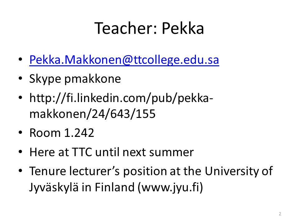 Teacher: Pekka Pekka.Makkonen@ttcollege.edu.sa Skype pmakkone http://fi.linkedin.com/pub/pekka- makkonen/24/643/155 Room 1.242 Here at TTC until next summer Tenure lecturer's position at the University of Jyvӓskylӓ in Finland (www.jyu.fi) 2