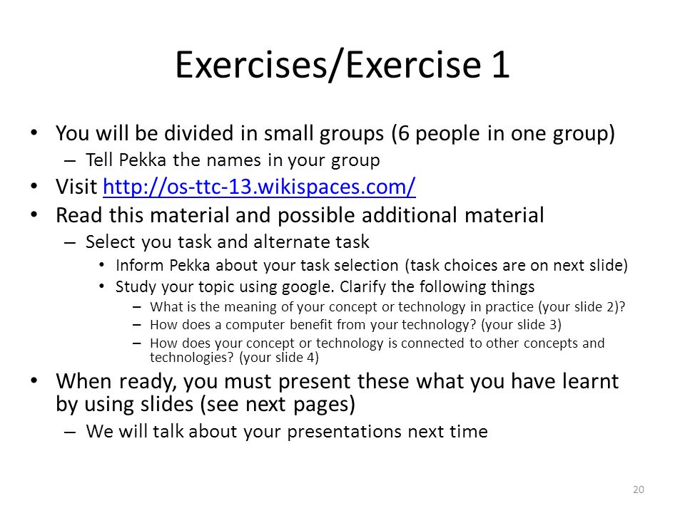 Exercises/Exercise 1 You will be divided in small groups (6 people in one group) – Tell Pekka the names in your group Visit http://os-ttc-13.wikispaces.com/http://os-ttc-13.wikispaces.com/ Read this material and possible additional material – Select you task and alternate task Inform Pekka about your task selection (task choices are on next slide) Study your topic using google.