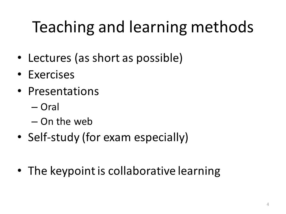 Teaching and learning methods Lectures (as short as possible) Exercises Presentations – Oral – On the web Self-study (for exam especially) The keypoint is collaborative learning 4