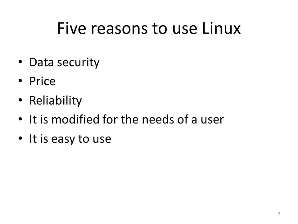 Five reasons to use Linux Data security Price Reliability It is modified for the needs of a user It is easy to use 2