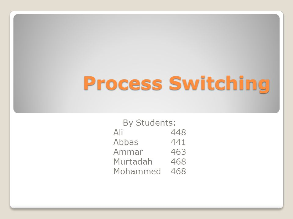 Process Switching By Students: Ali448 Abbas441 Ammar463 Murtadah468 Mohammed468