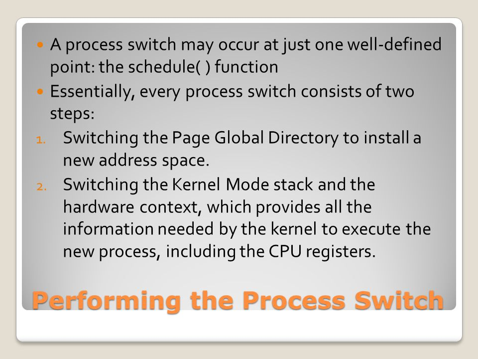 Performing the Process Switch A process switch may occur at just one well-defined point: the schedule( ) function Essentially, every process switch consists of two steps: 1.