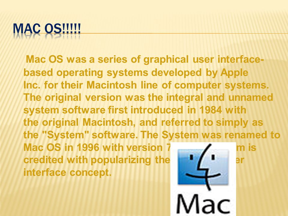 Mac OS was a series of graphical user interface- based operating systems developed by Apple Inc.