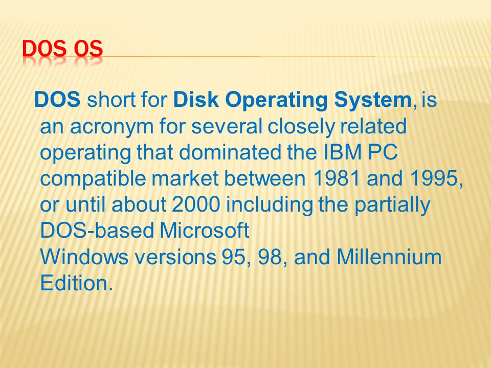 DOS short for Disk Operating System, is an acronym for several closely related operating that dominated the IBM PC compatible market between 1981 and 1995, or until about 2000 including the partially DOS-based Microsoft Windows versions 95, 98, and Millennium Edition.