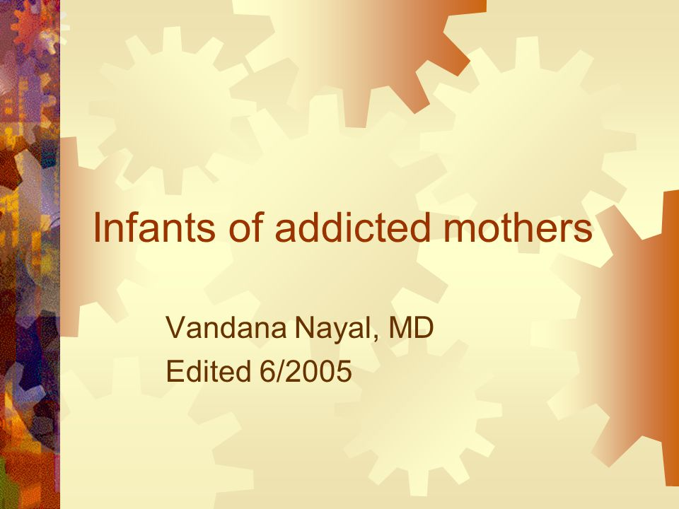 Infants of addicted mothers Vandana Nayal, MD Edited 6/2005