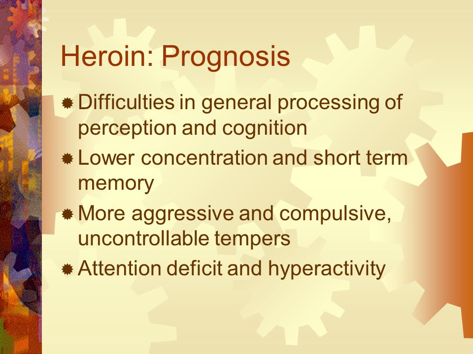 Heroin: Prognosis  Difficulties in general processing of perception and cognition  Lower concentration and short term memory  More aggressive and compulsive, uncontrollable tempers  Attention deficit and hyperactivity