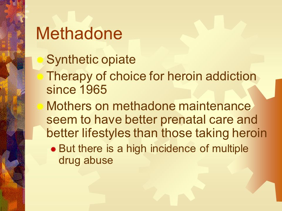 Methadone  Synthetic opiate  Therapy of choice for heroin addiction since 1965  Mothers on methadone maintenance seem to have better prenatal care and better lifestyles than those taking heroin  But there is a high incidence of multiple drug abuse