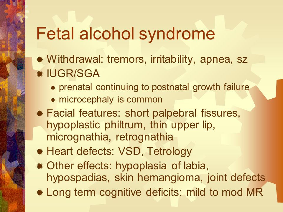 Fetal alcohol syndrome  Withdrawal: tremors, irritability, apnea, sz  IUGR/SGA  prenatal continuing to postnatal growth failure  microcephaly is common  Facial features: short palpebral fissures, hypoplastic philtrum, thin upper lip, micrognathia, retrognathia  Heart defects: VSD, Tetrology  Other effects: hypoplasia of labia, hypospadias, skin hemangioma, joint defects  Long term cognitive deficits: mild to mod MR