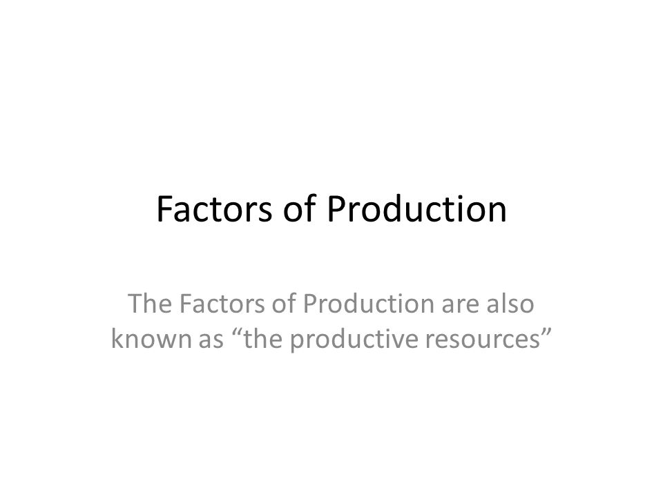 Factors of Production The Factors of Production are also known as the productive resources