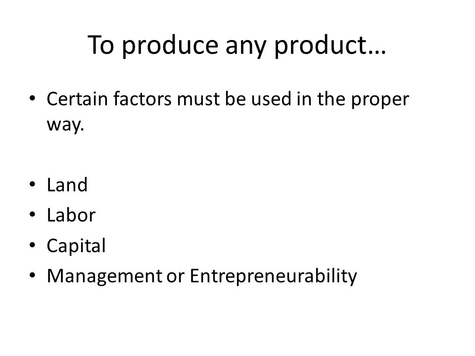 To produce any product… Certain factors must be used in the proper way.