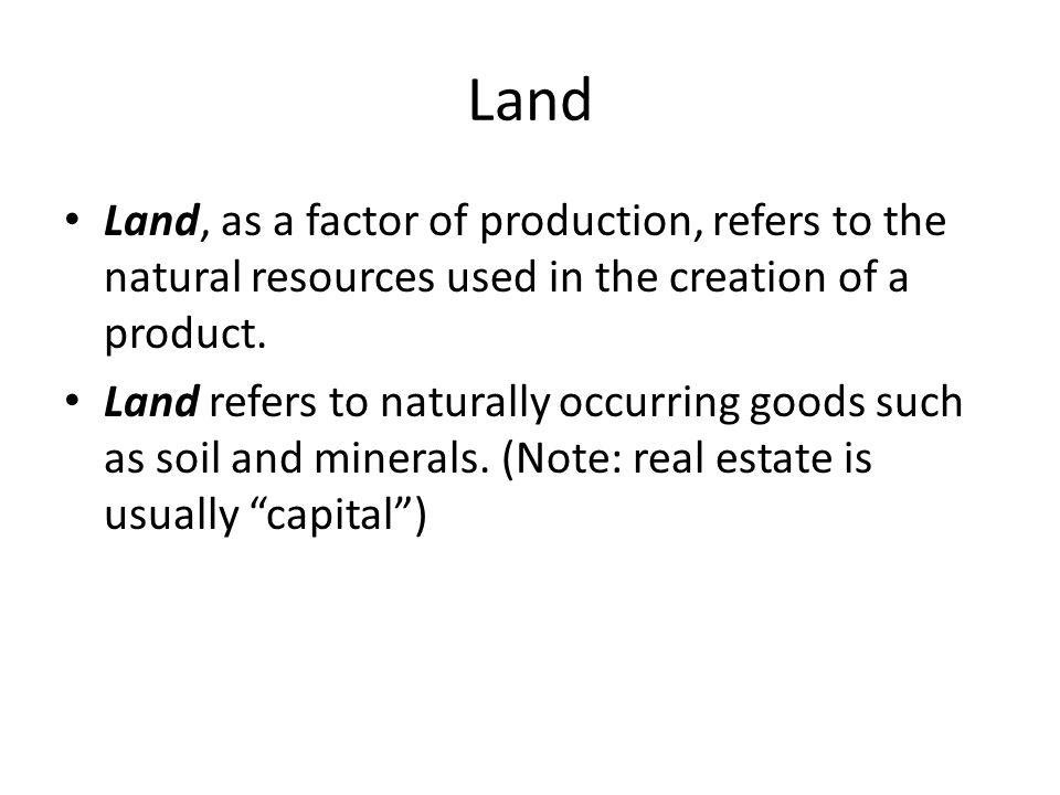 Land Land, as a factor of production, refers to the natural resources used in the creation of a product.