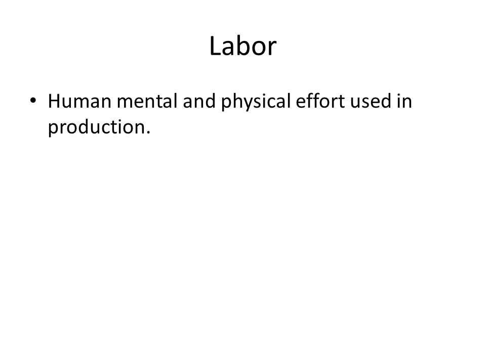 Labor Human mental and physical effort used in production.