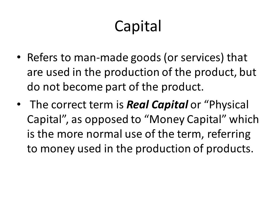 Capital Refers to man-made goods (or services) that are used in the production of the product, but do not become part of the product.