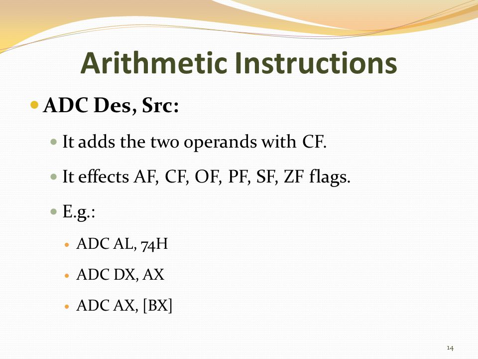 Arithmetic Instructions ADC Des, Src: It adds the two operands with CF. It effects AF, CF, OF, PF, SF, ZF flags. E.g.: ADC AL, 74H ADC DX, AX ADC AX,