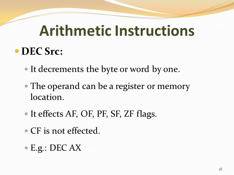 Arithmetic Instructions DEC Src: It decrements the byte or word by one. The operand can be a register or memory location. It effects AF, OF, PF, SF, Z