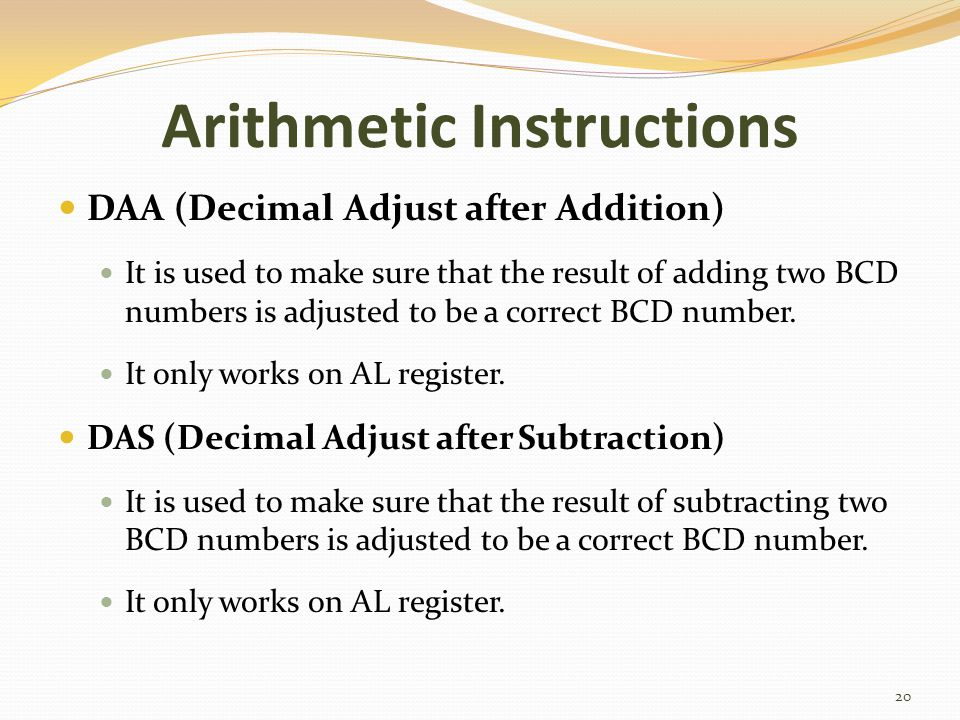 Arithmetic Instructions DAA (Decimal Adjust after Addition) It is used to make sure that the result of adding two BCD numbers is adjusted to be a corr