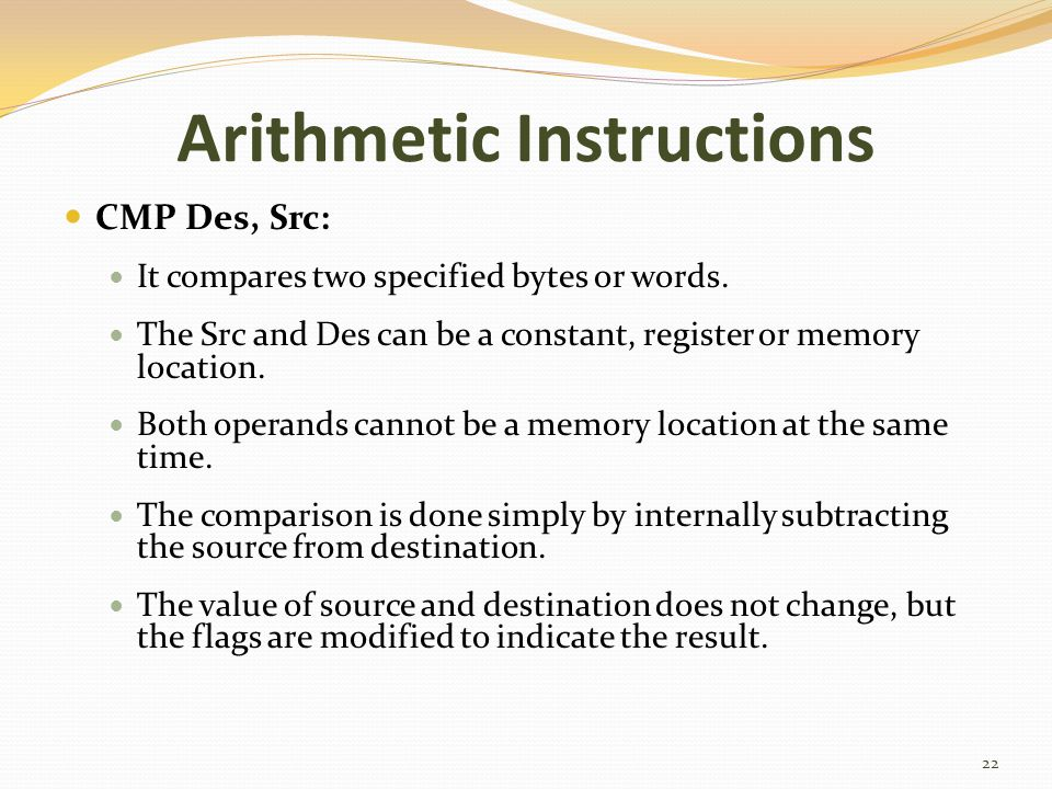 Arithmetic Instructions CMP Des, Src: It compares two specified bytes or words. The Src and Des can be a constant, register or memory location. Both o