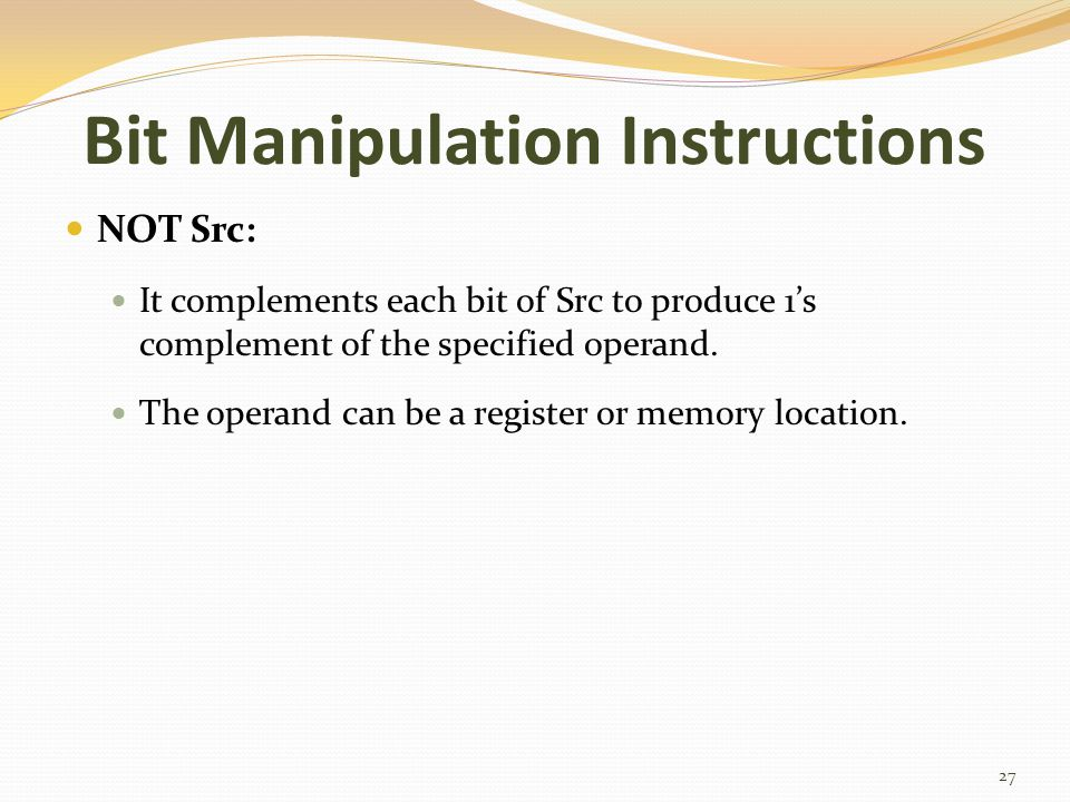 Bit Manipulation Instructions NOT Src: It complements each bit of Src to produce 1's complement of the specified operand. The operand can be a registe