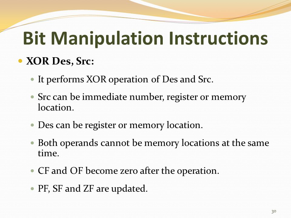 Bit Manipulation Instructions XOR Des, Src: It performs XOR operation of Des and Src. Src can be immediate number, register or memory location. Des ca