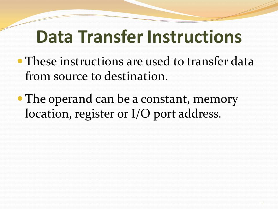 Data Transfer Instructions These instructions are used to transfer data from source to destination. The operand can be a constant, memory location, re