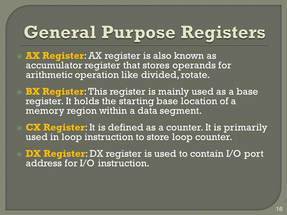  AX Register: AX register is also known as accumulator register that stores operands for arithmetic operation like divided, rotate.