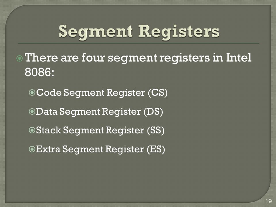  There are four segment registers in Intel 8086:  Code Segment Register (CS)  Data Segment Register (DS)  Stack Segment Register (SS)  Extra Segment Register (ES) 19
