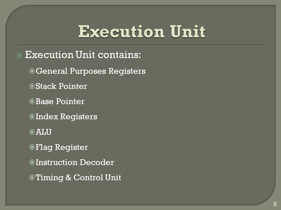  Execution Unit contains:  General Purposes Registers  Stack Pointer  Base Pointer  Index Registers  ALU  Flag Register  Instruction Decoder  Timing & Control Unit 8