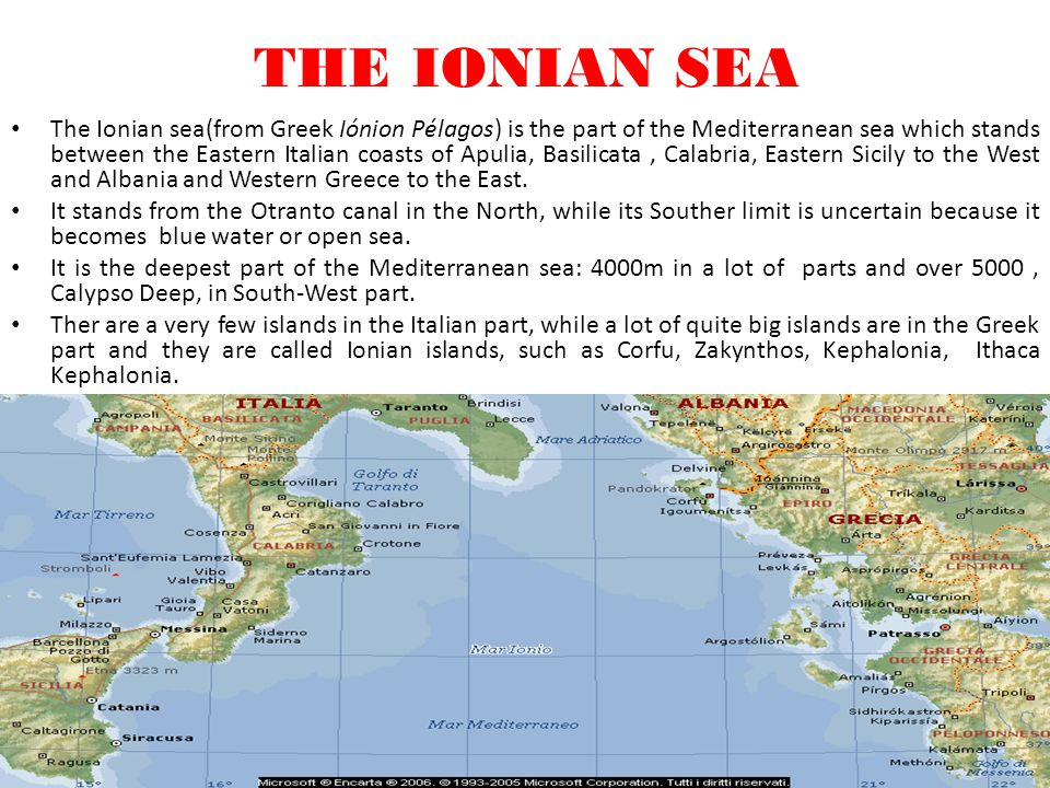 The Ionian sea(from Greek Iónion Pélagos) is the part of the Mediterranean sea which stands between the Eastern Italian coasts of Apulia, Basilicata, Calabria, Eastern Sicily to the West and Albania and Western Greece to the East.