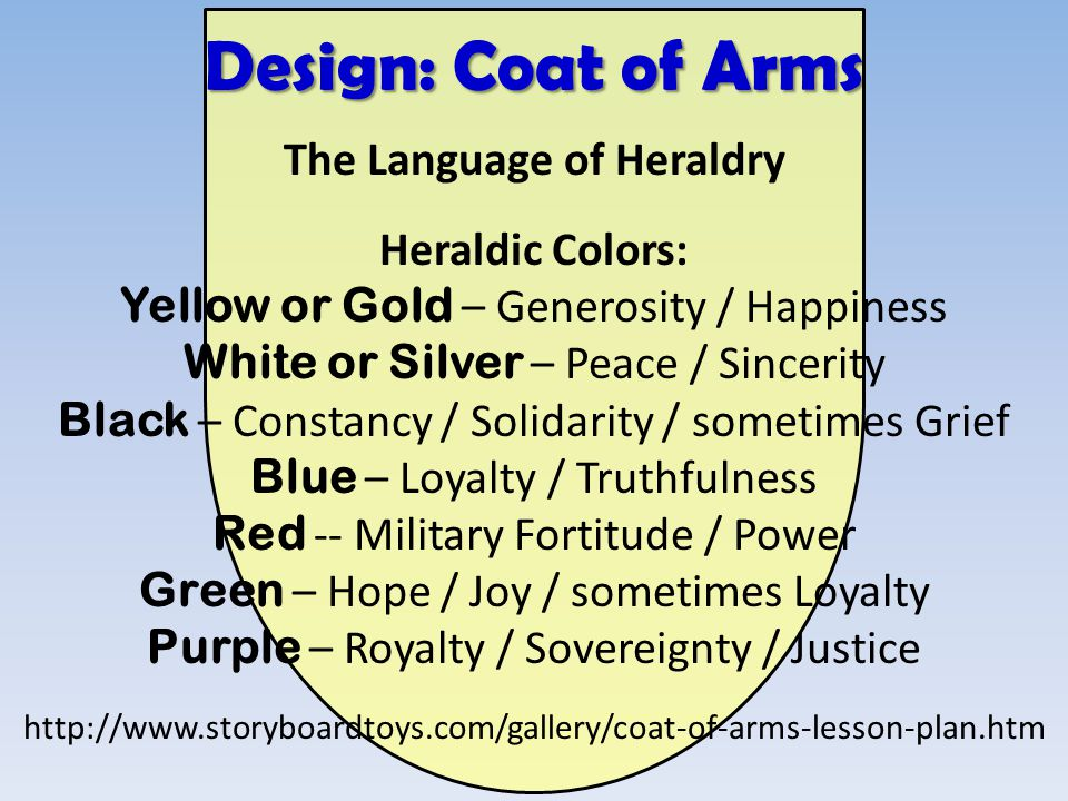 The Language of Heraldry Heraldic Colors: Yellow or Gold – Generosity / Happiness White or Silver – Peace / Sincerity Black – Constancy / Solidarity /