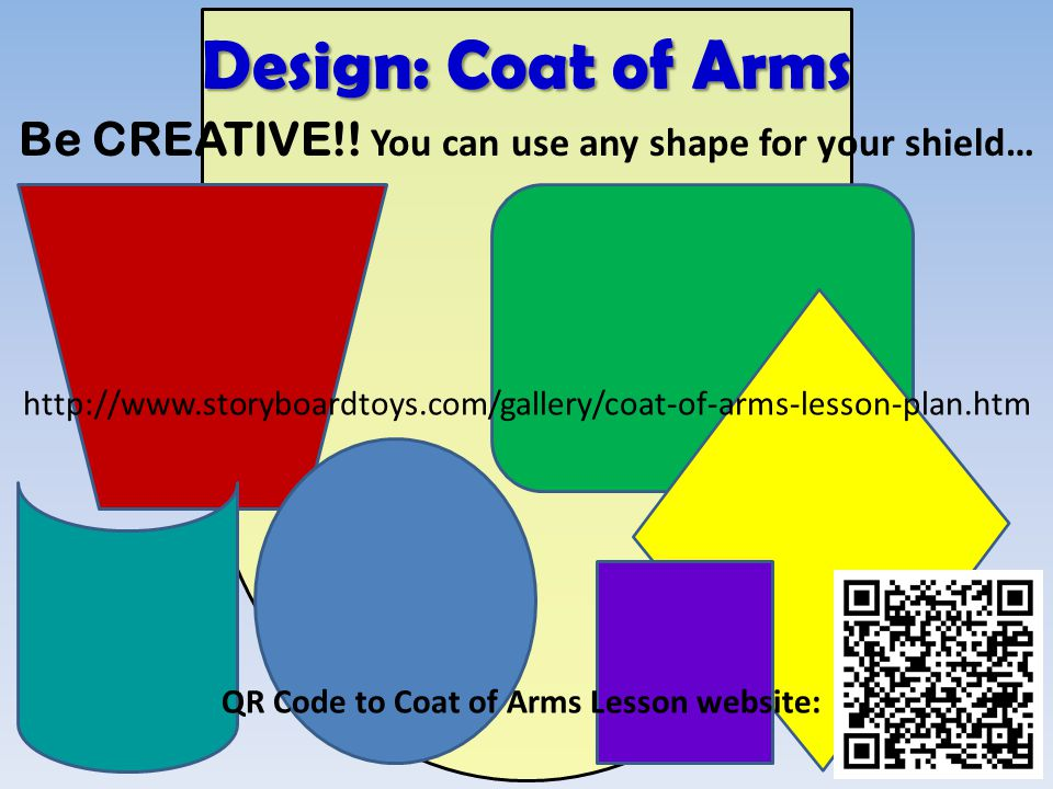Be CREATIVE!! You can use any shape for your shield… http://www.storyboardtoys.com/gallery/coat-of-arms-lesson-plan.htm Design: Coat of Arms QR Code t