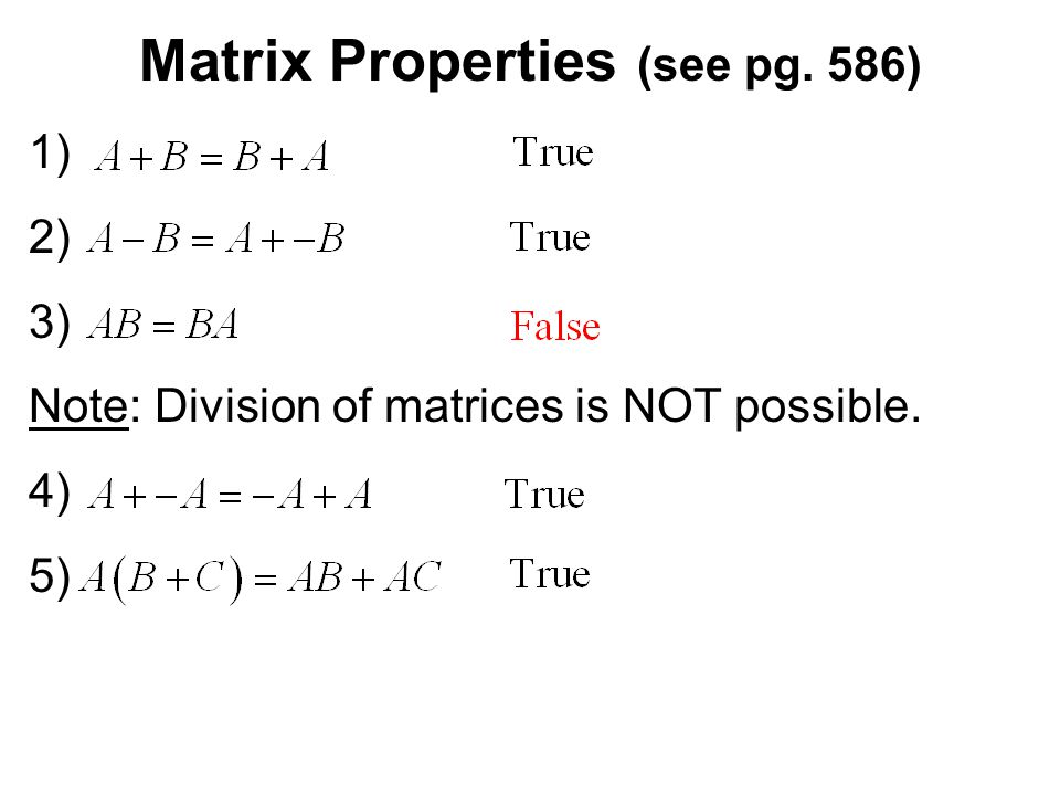 Matrix Properties (see pg. 586) 1) 2) 3) Note: Division of matrices is NOT possible. 4) 5)