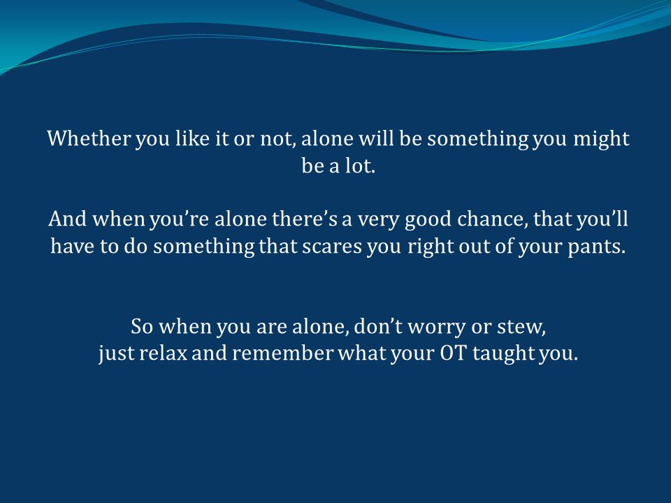 Whether you like it or not, alone will be something you might be a lot.