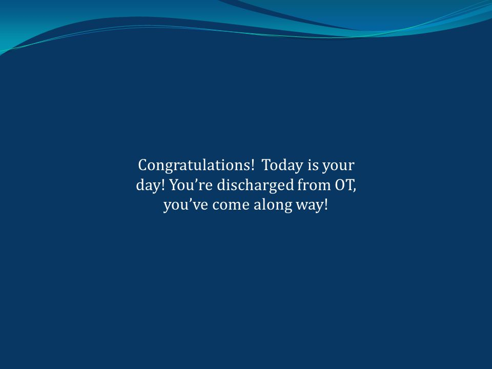 Congratulations! Today is your day! You're discharged from OT, you've come along way!
