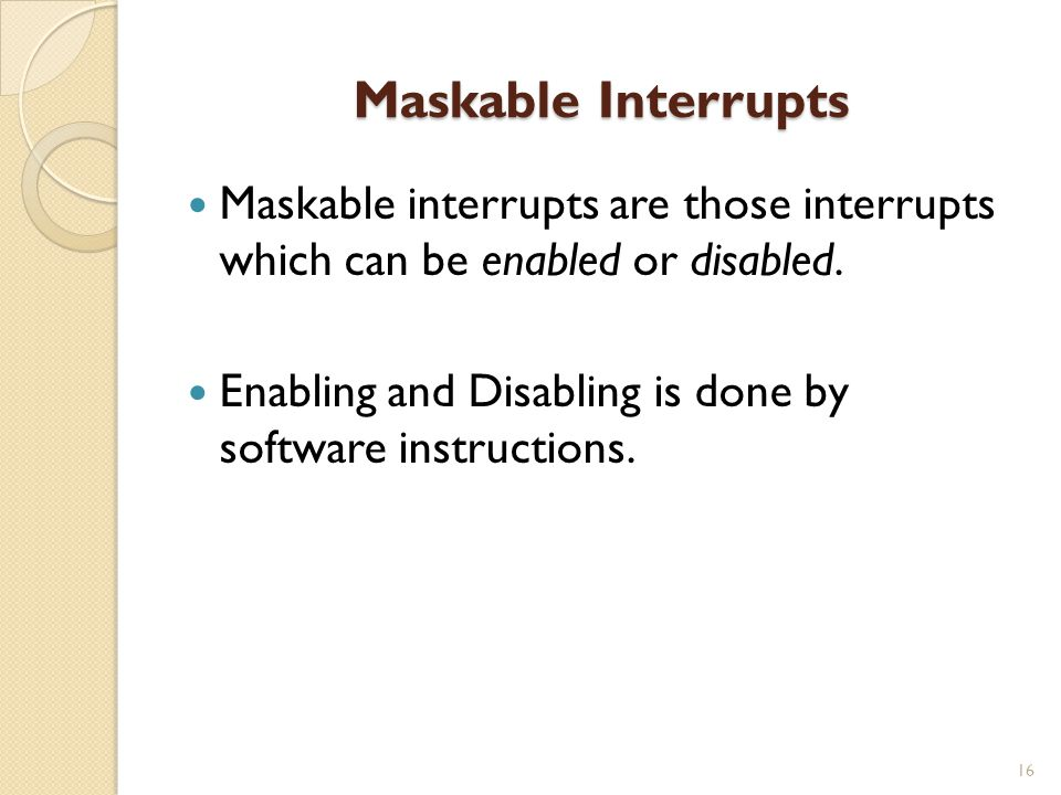 Maskable Interrupts 16 Maskable interrupts are those interrupts which can be enabled or disabled.