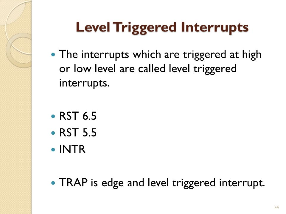 Level Triggered Interrupts 24 The interrupts which are triggered at high or low level are called level triggered interrupts.