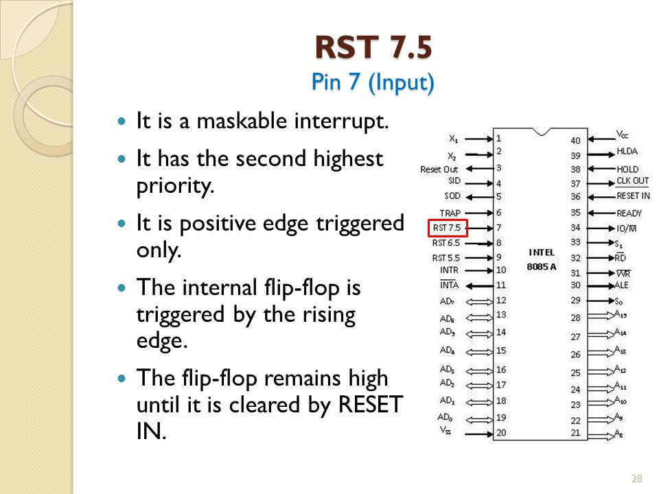 RST 7.5 Pin 7 (Input) 28 It is a maskable interrupt.